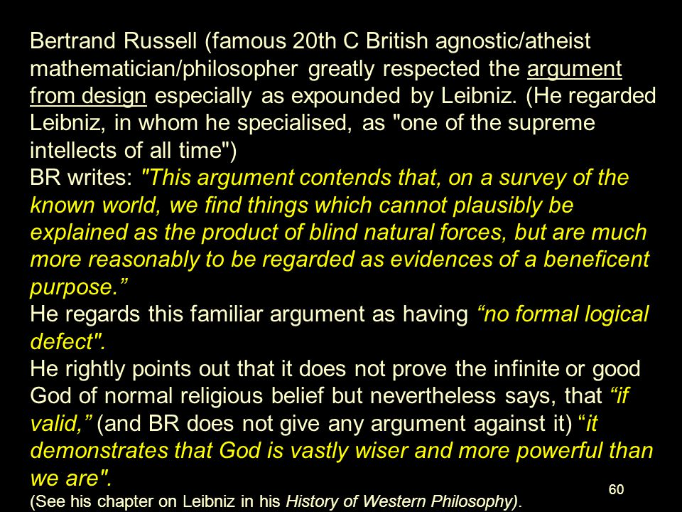 Bertrand Russell (famous 20th C British agnostic/atheist mathematician/philosopher greatly respected the argument from design especially as expounded by Leibniz. (He regarded Leibniz, in whom he specialised, as one of the supreme intellects of all time )