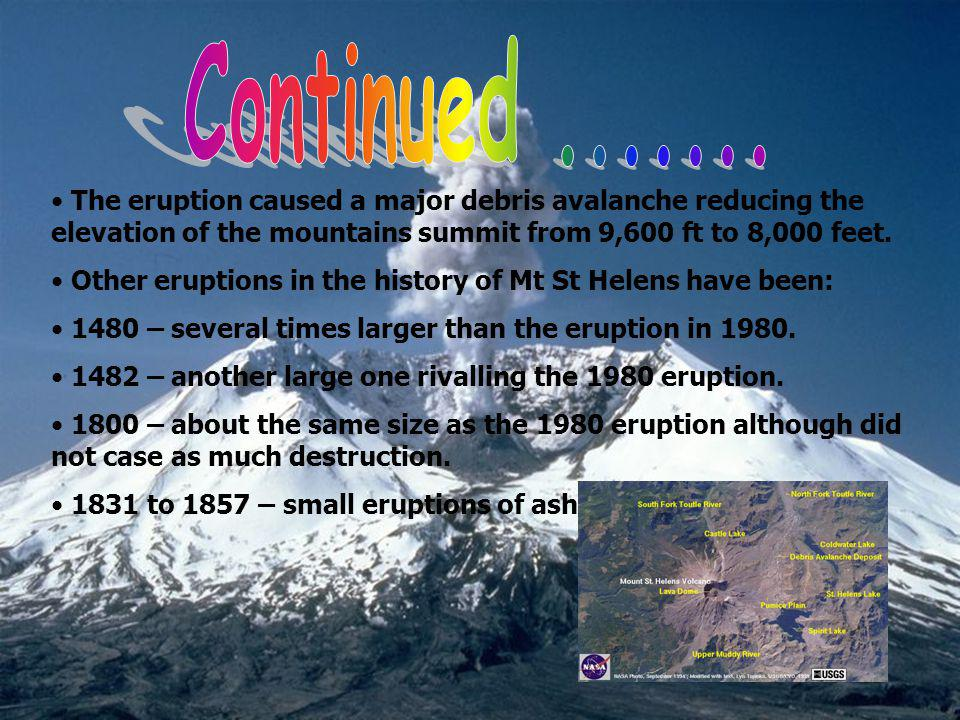 Continued The eruption caused a major debris avalanche reducing the elevation of the mountains summit from 9,600 ft to 8,000 feet.