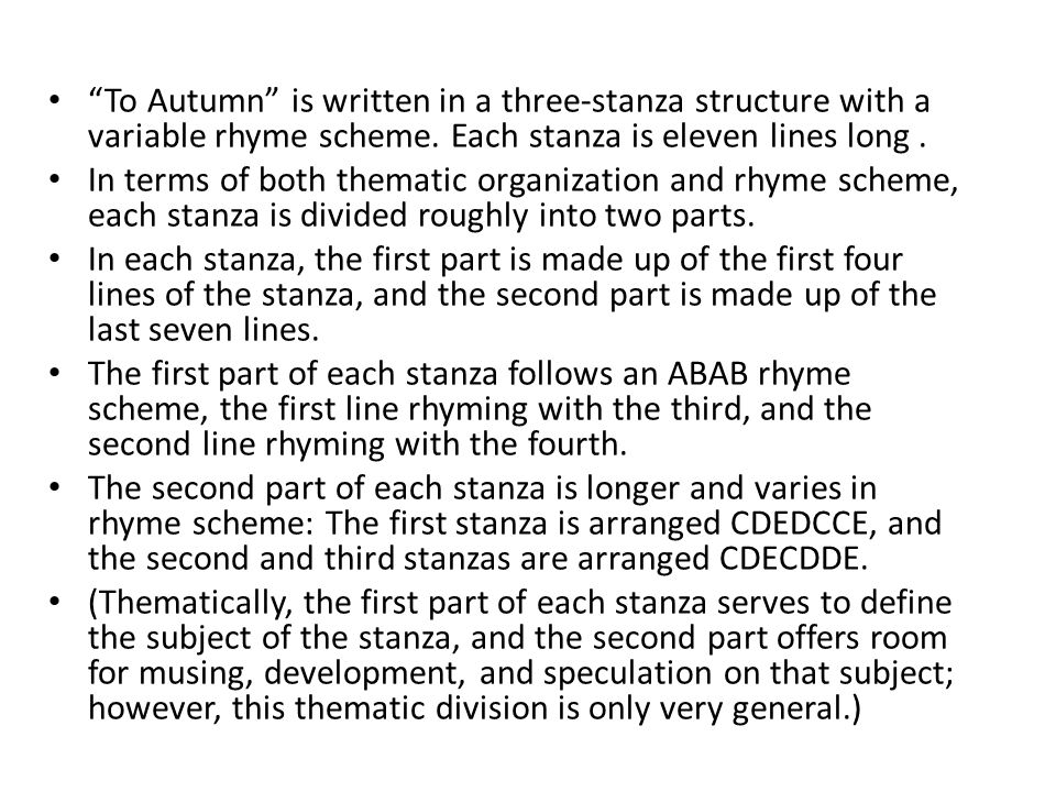 To Autumn is written in a three-stanza structure with a variable rhyme scheme. Each stanza is eleven lines long .