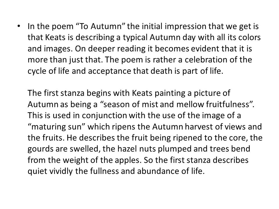 In the poem To Autumn the initial impression that we get is that Keats is describing a typical Autumn day with all its colors and images.
