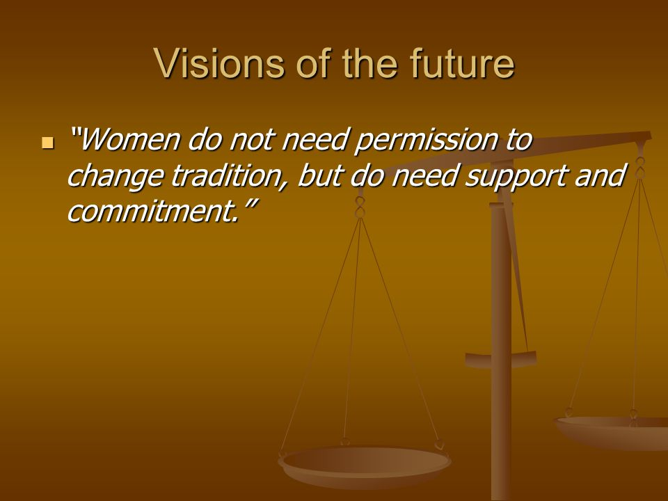 Visions of the future Women do not need permission to change tradition, but do need support and commitment.