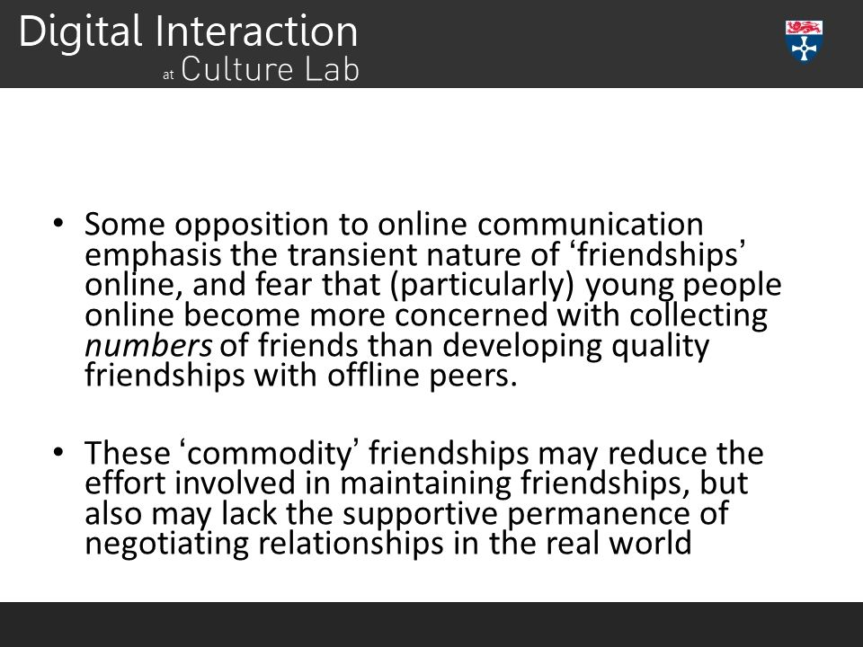 Some opposition to online communication emphasis the transient nature of 'friendships' online, and fear that (particularly) young people online become more concerned with collecting numbers of friends than developing quality friendships with offline peers.