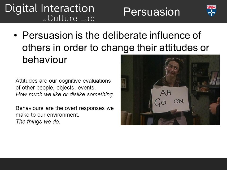 Persuasion Persuasion is the deliberate influence of others in order to change their attitudes or behaviour.