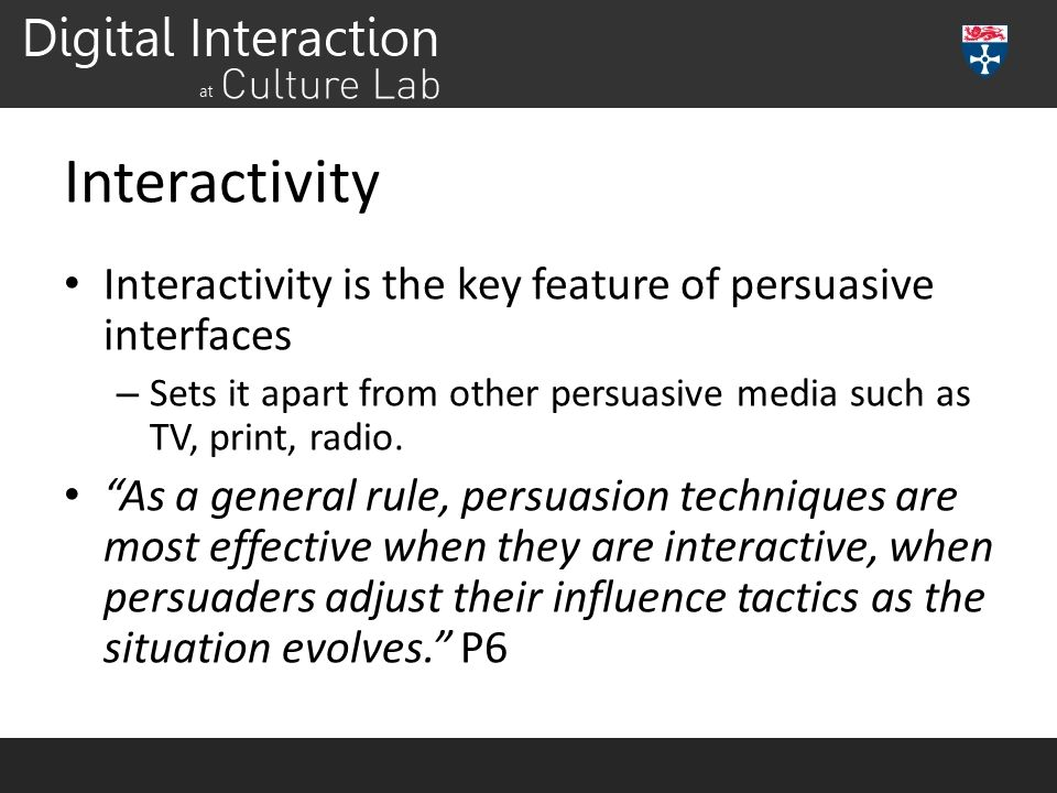 Interactivity Interactivity is the key feature of persuasive interfaces. Sets it apart from other persuasive media such as TV, print, radio.