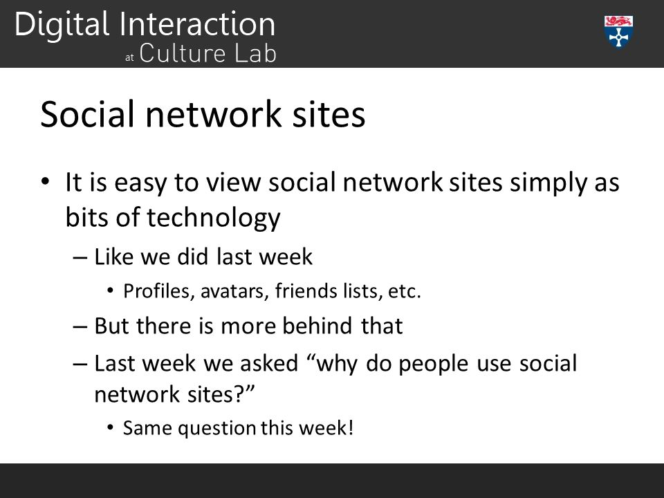 Social network sites It is easy to view social network sites simply as bits of technology. Like we did last week.
