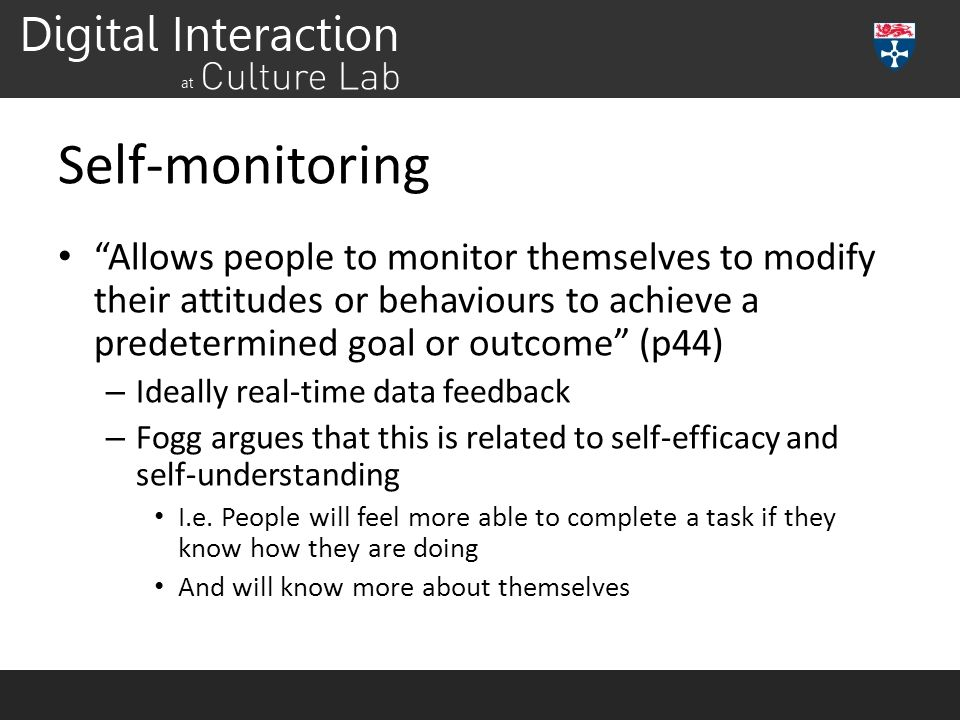 Self-monitoring Allows people to monitor themselves to modify their attitudes or behaviours to achieve a predetermined goal or outcome (p44)