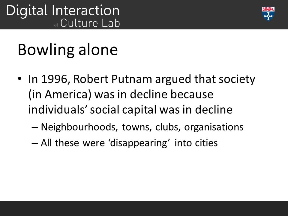 Bowling alone In 1996, Robert Putnam argued that society (in America) was in decline because individuals' social capital was in decline.
