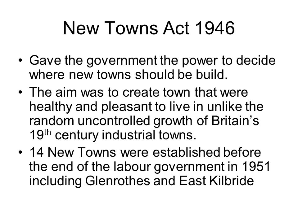 New Towns Act 1946 Gave the government the power to decide where new towns should be build.