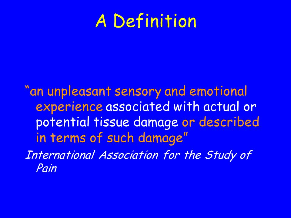 A Definition an unpleasant sensory and emotional experience associated with actual or potential tissue damage or described in terms of such damage