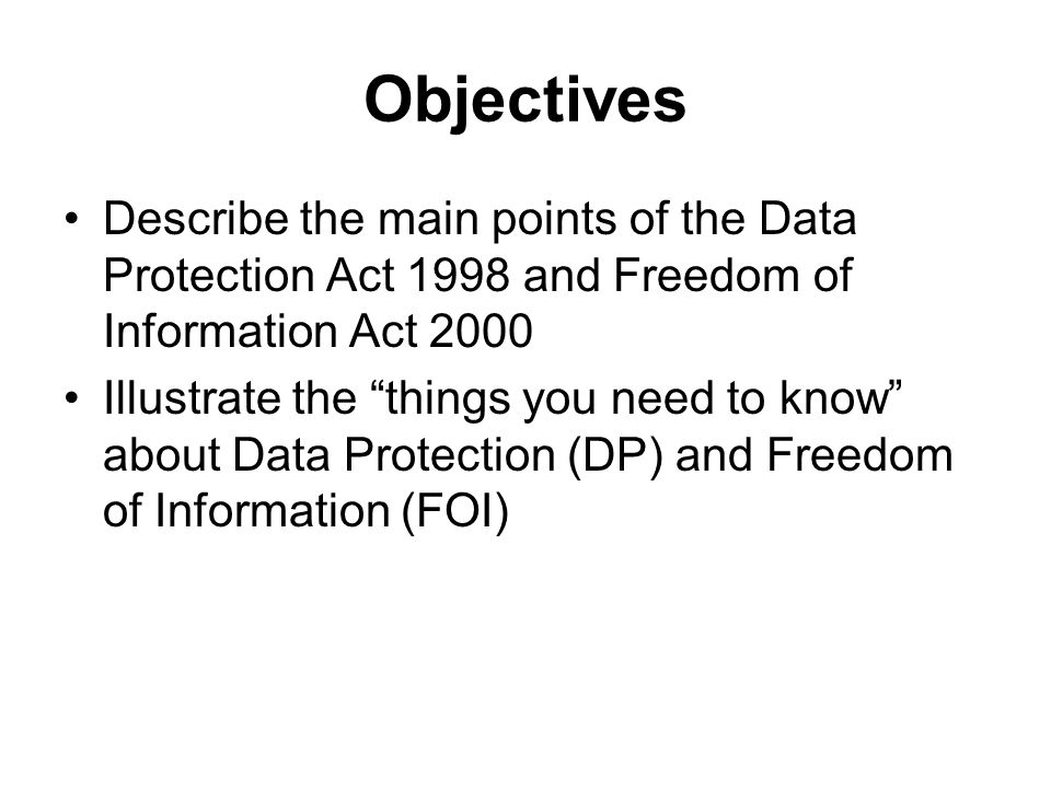 Objectives Describe the main points of the Data Protection Act 1998 and Freedom of Information Act