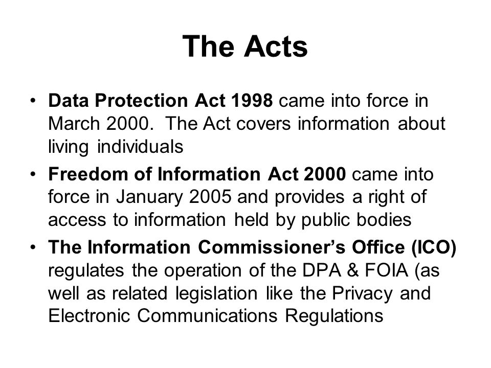 The Acts Data Protection Act 1998 came into force in March 2000. The Act covers information about living individuals.
