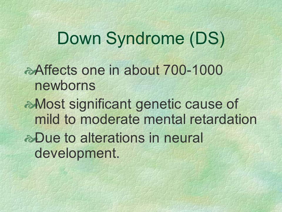 Down Syndrome (DS) Affects one in about 700-1000 newborns