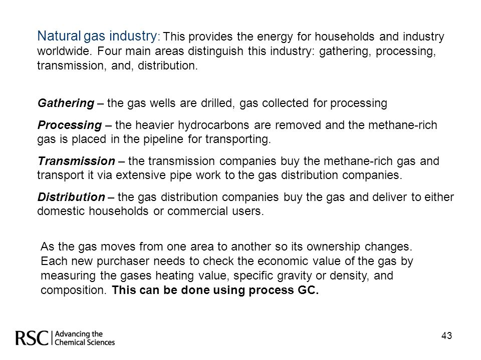 Natural gas industry: This provides the energy for households and industry worldwide. Four main areas distinguish this industry: gathering, processing, transmission, and, distribution.