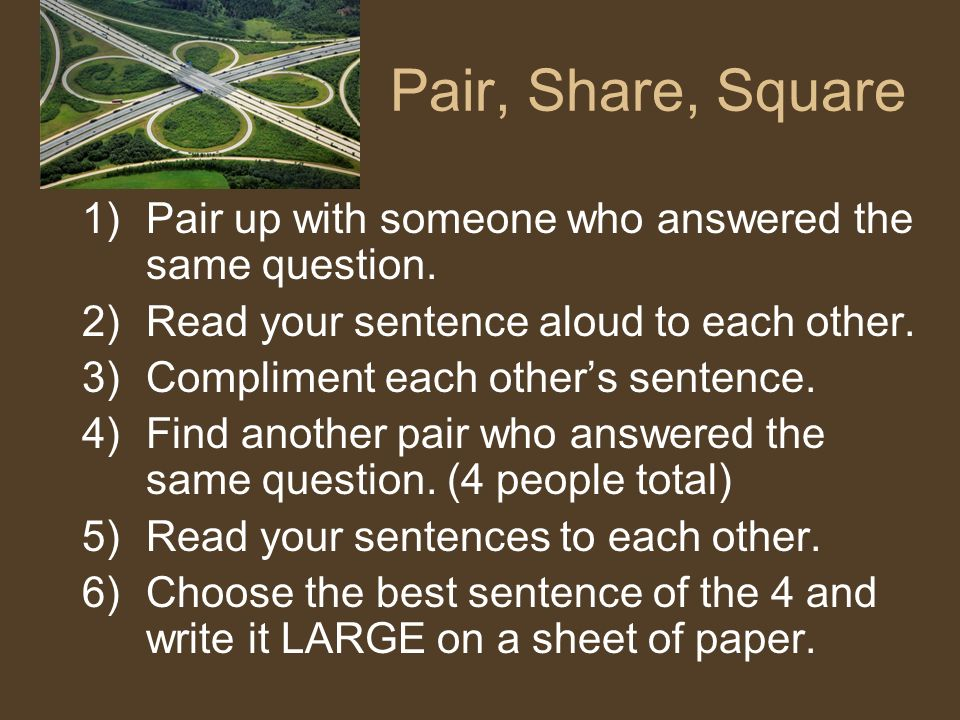 Pair, Share, Square Pair up with someone who answered the same question. Read your sentence aloud to each other.