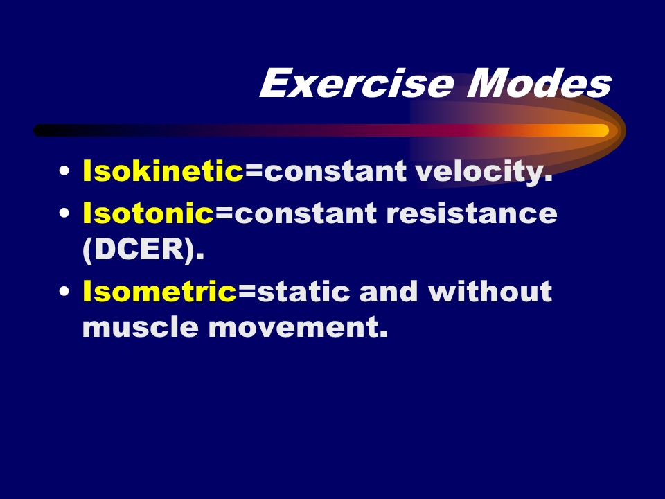 Exercise Modes Isokinetic=constant velocity.