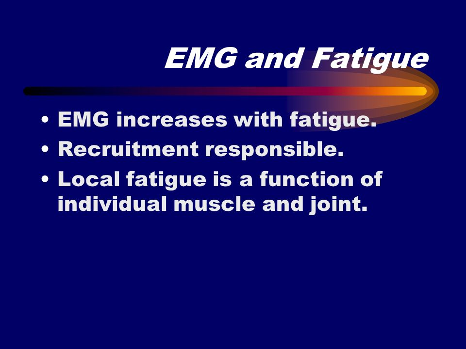 EMG and Fatigue EMG increases with fatigue. Recruitment responsible.