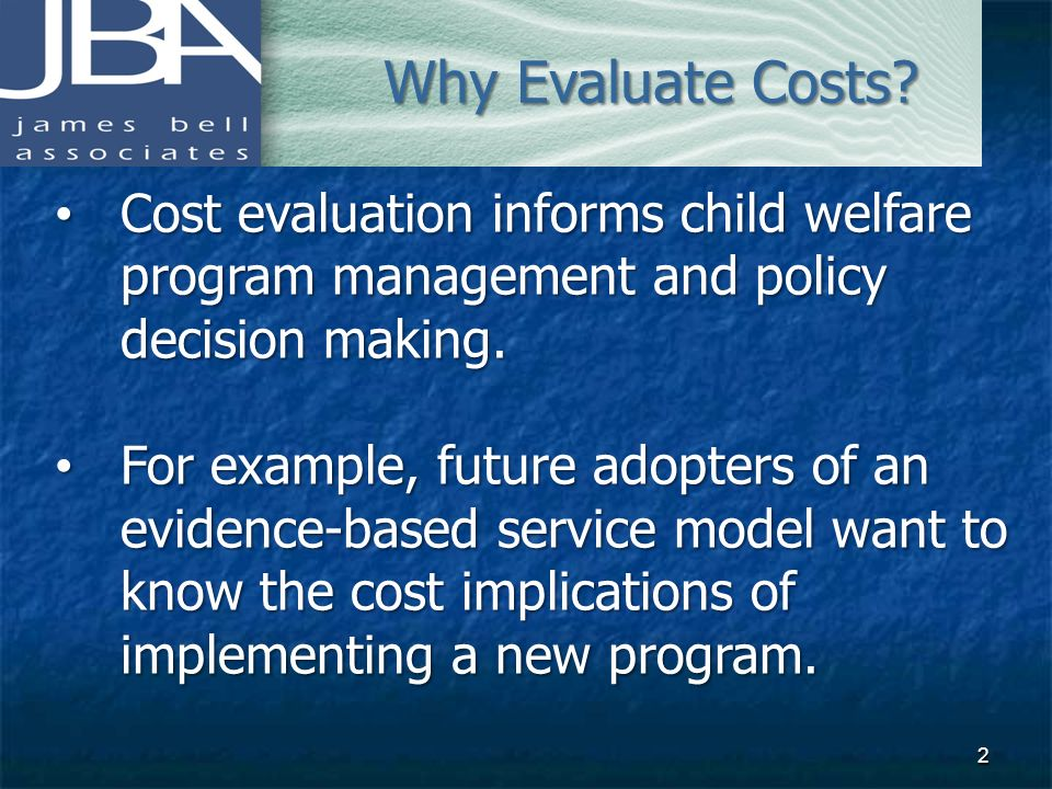 Why Evaluate Costs Cost evaluation informs child welfare program management and policy decision making.