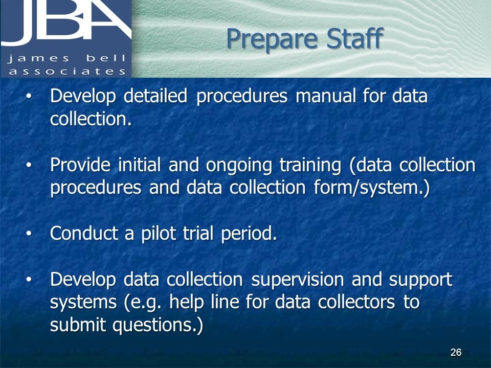Prepare Staff Develop detailed procedures manual for data collection.