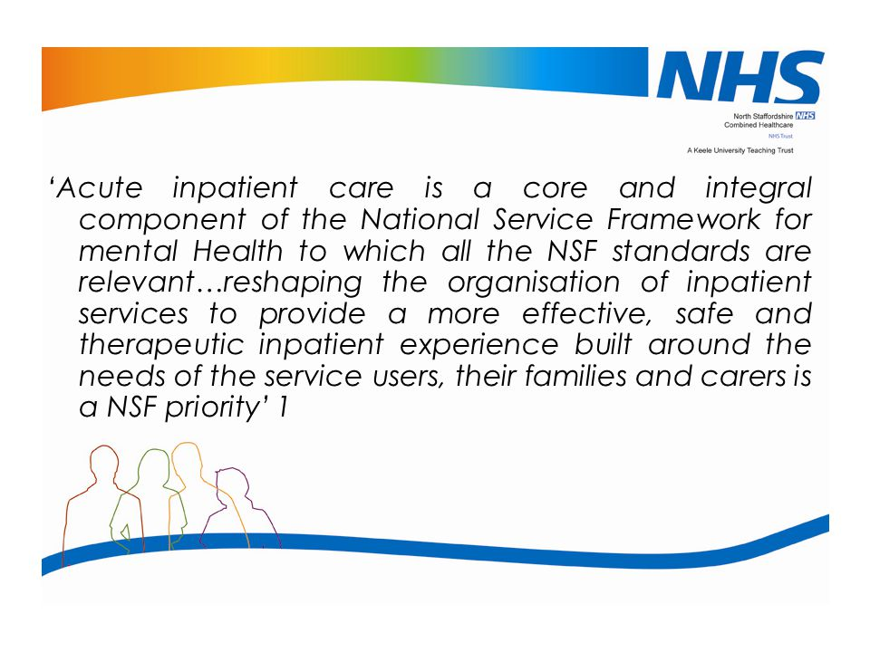 'Acute inpatient care is a core and integral component of the National Service Framework for mental Health to which all the NSF standards are relevant…reshaping the organisation of inpatient services to provide a more effective, safe and therapeutic inpatient experience built around the needs of the service users, their families and carers is a NSF priority' 1