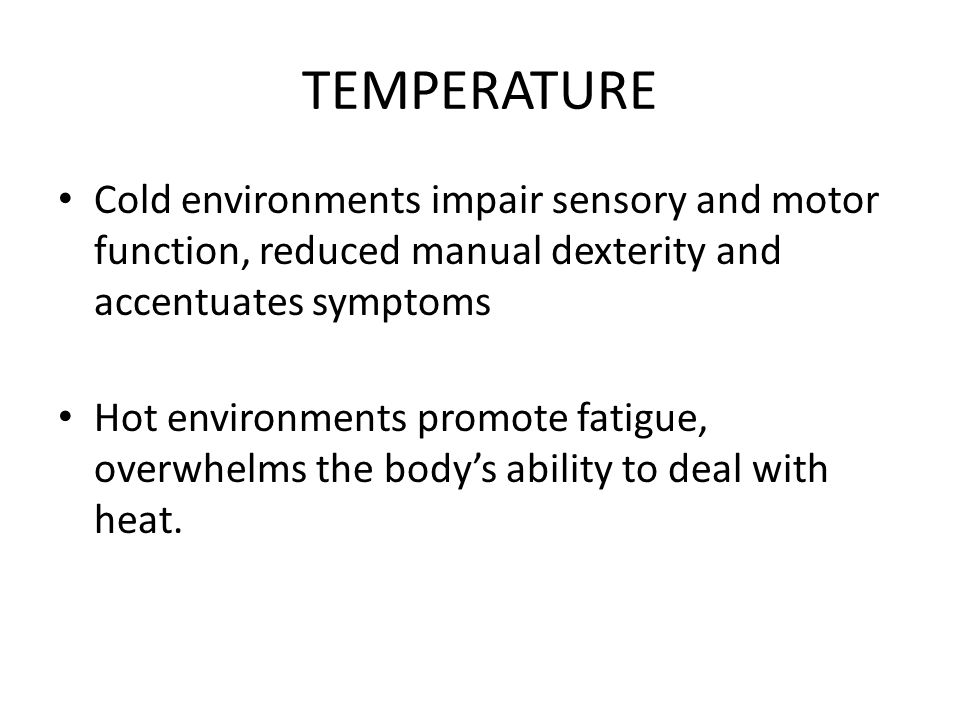 TEMPERATURE Cold environments impair sensory and motor function, reduced manual dexterity and accentuates symptoms.