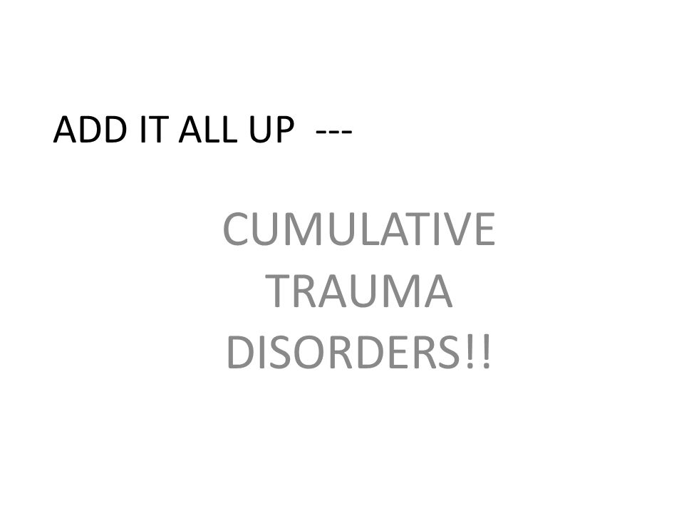 CUMULATIVE TRAUMA DISORDERS!!