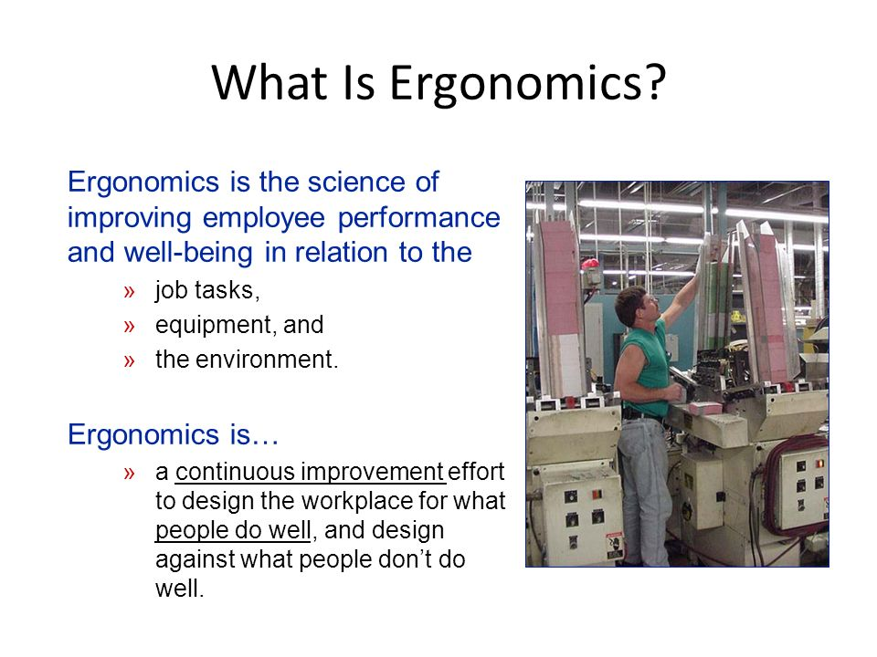 What Is Ergonomics Ergonomics is the science of improving employee performance and well-being in relation to the.
