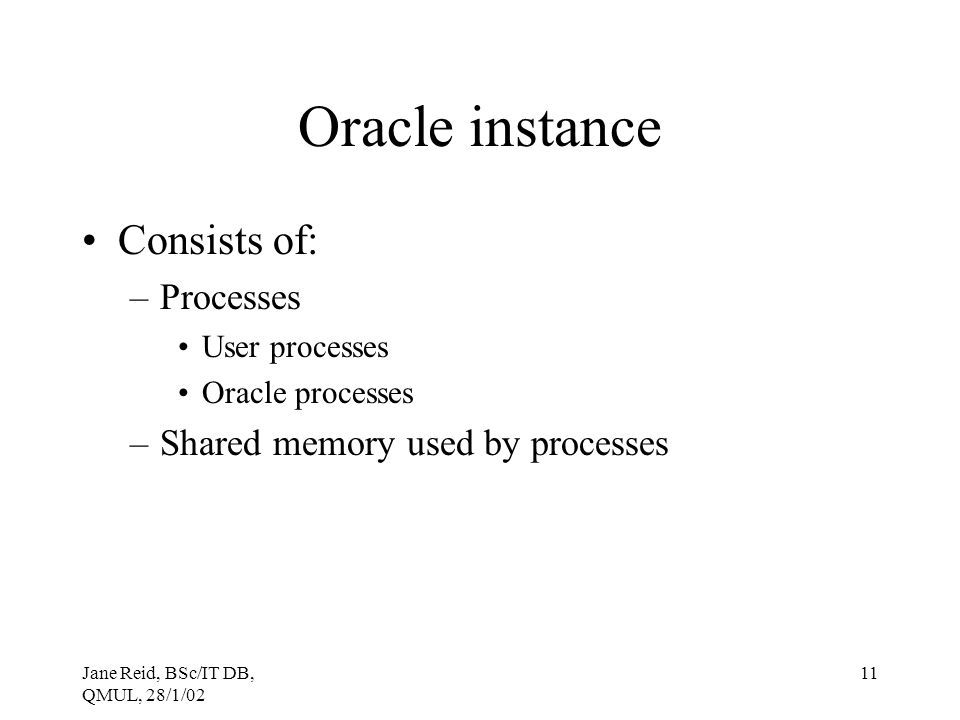 Oracle instance Consists of: Processes Shared memory used by processes