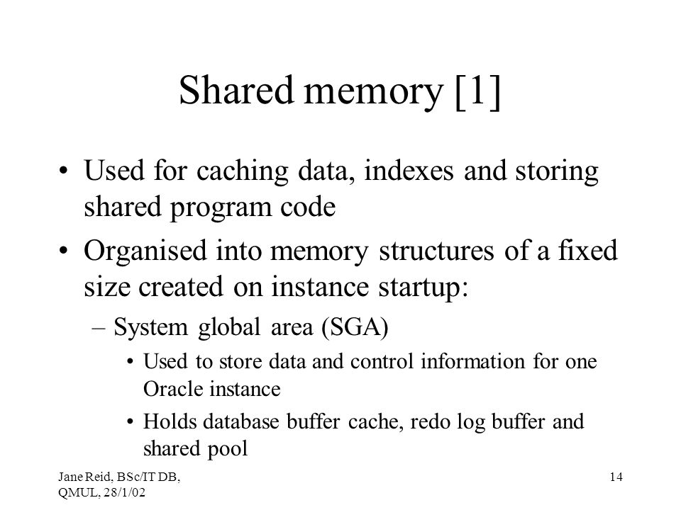 Shared memory [1] Used for caching data, indexes and storing shared program code.