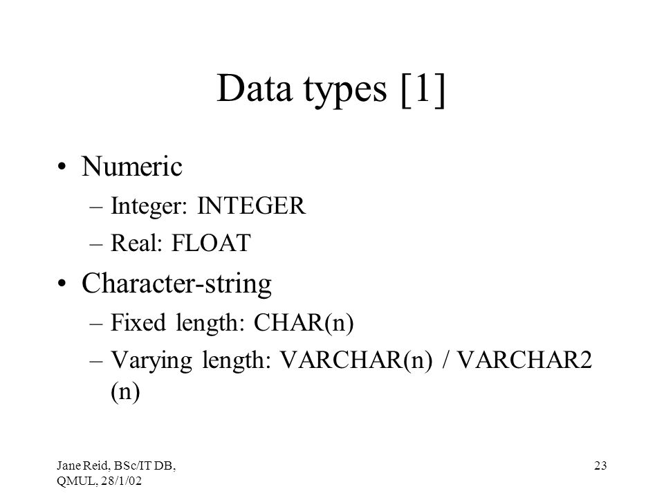 Data types [1] Numeric Character-string Integer: INTEGER Real: FLOAT