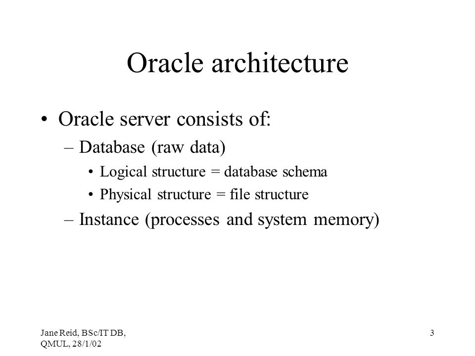 Oracle architecture Oracle server consists of: Database (raw data)