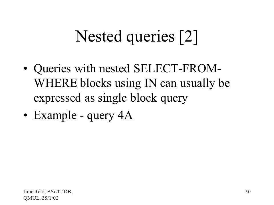 Nested queries [2] Queries with nested SELECT-FROM-WHERE blocks using IN can usually be expressed as single block query.