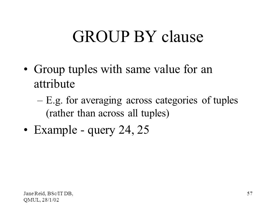 GROUP BY clause Group tuples with same value for an attribute