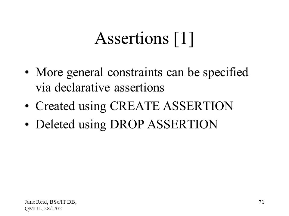 Assertions [1] More general constraints can be specified via declarative assertions. Created using CREATE ASSERTION.