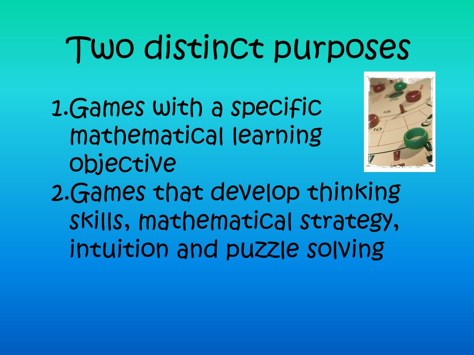 Two distinct purposes Games with a specific mathematical learning objective.
