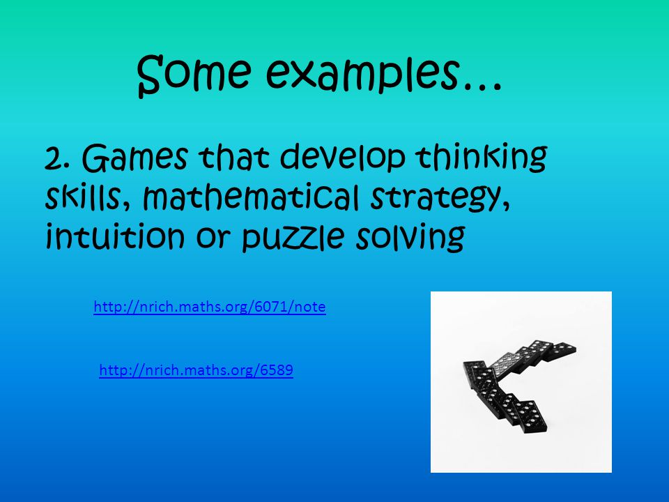 Some examples… 2. Games that develop thinking skills, mathematical strategy, intuition or puzzle solving.