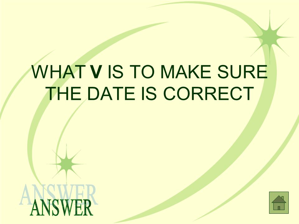 WHAT V IS TO MAKE SURE THE DATE IS CORRECT
