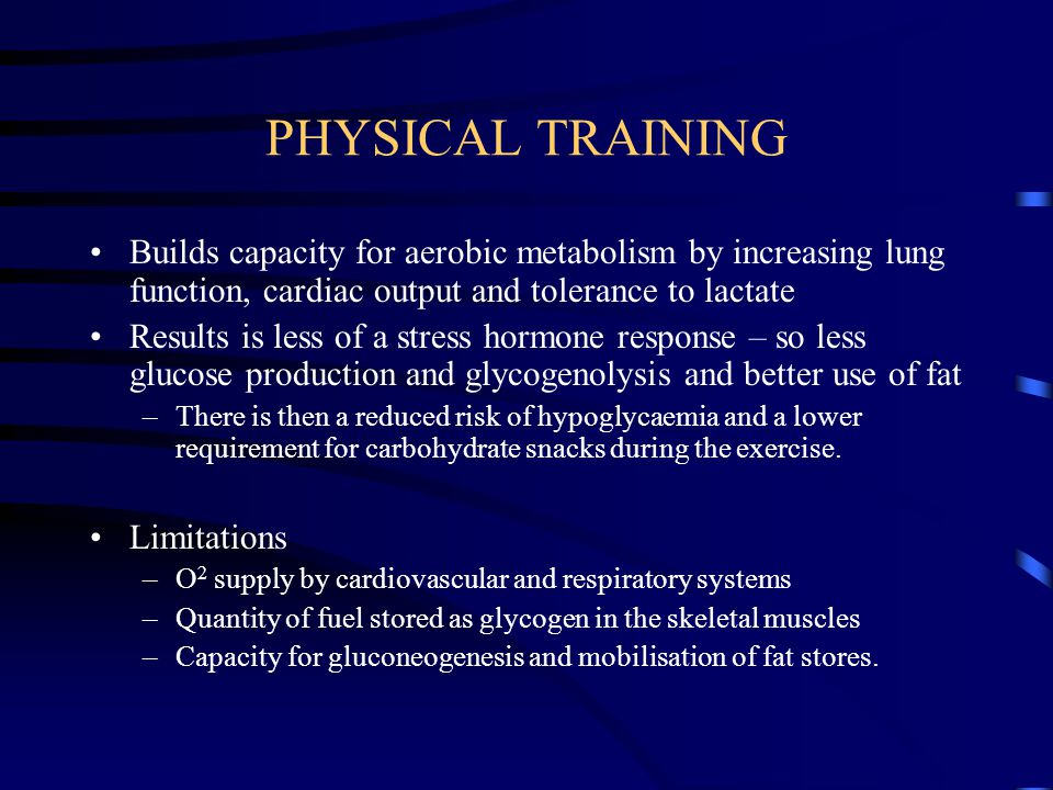 PHYSICAL TRAINING Builds capacity for aerobic metabolism by increasing lung function, cardiac output and tolerance to lactate.