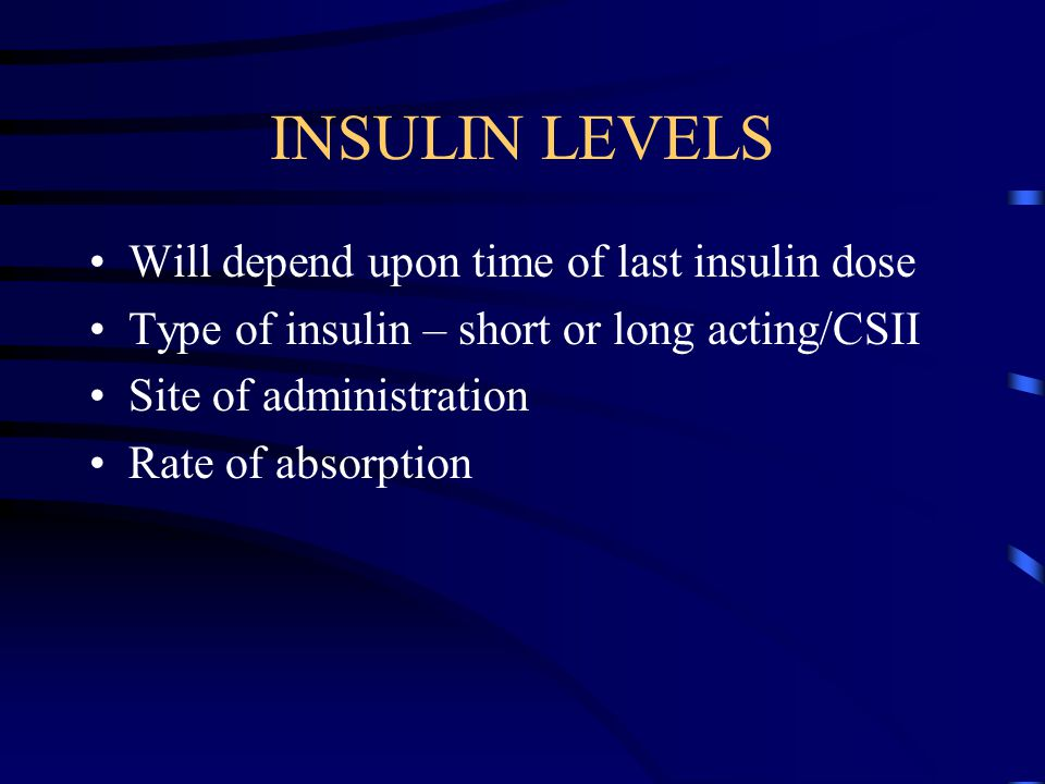 INSULIN LEVELS Will depend upon time of last insulin dose