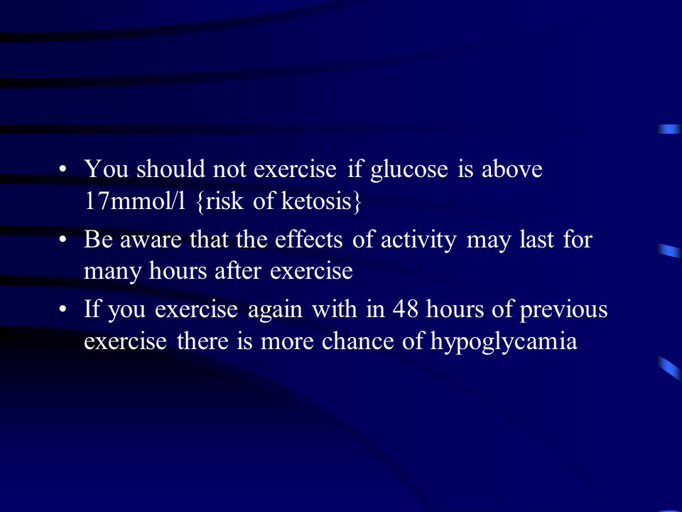 You should not exercise if glucose is above 17mmol/l {risk of ketosis}