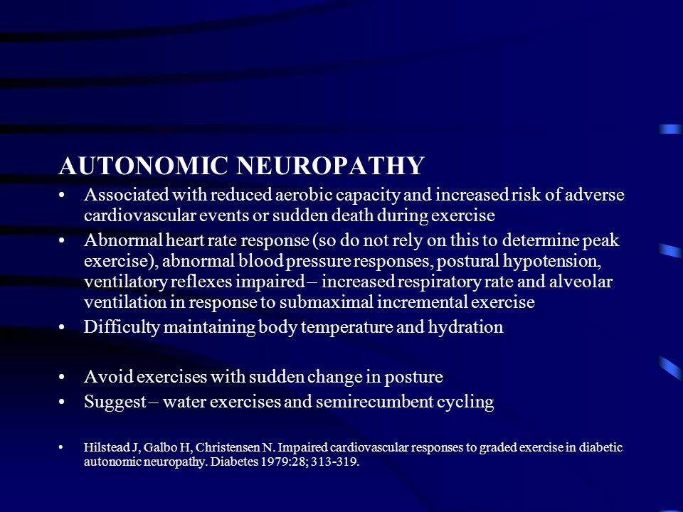 AUTONOMIC NEUROPATHY Associated with reduced aerobic capacity and increased risk of adverse cardiovascular events or sudden death during exercise.