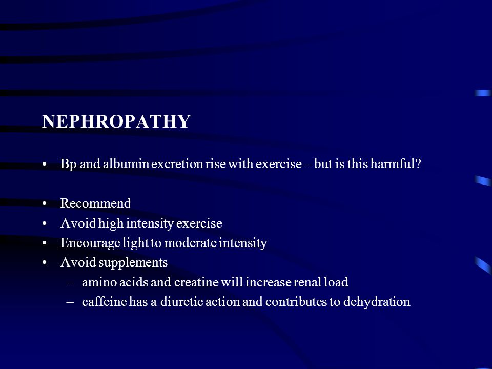 NEPHROPATHY Bp and albumin excretion rise with exercise – but is this harmful Recommend. Avoid high intensity exercise.