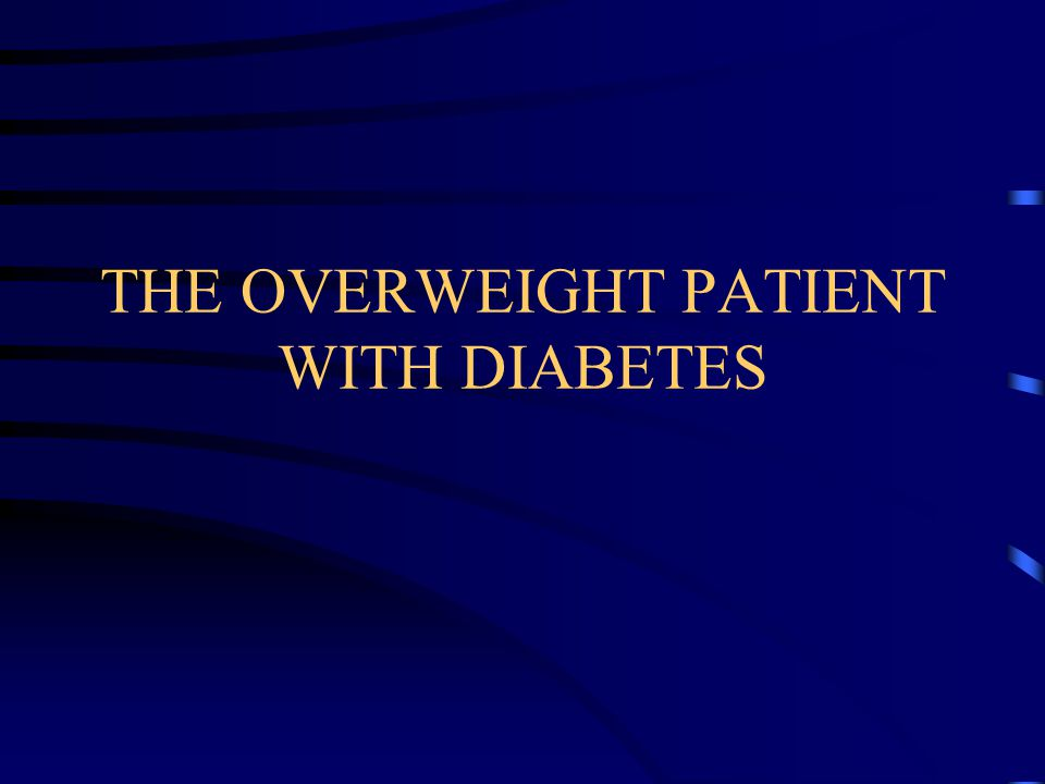 THE OVERWEIGHT PATIENT WITH DIABETES