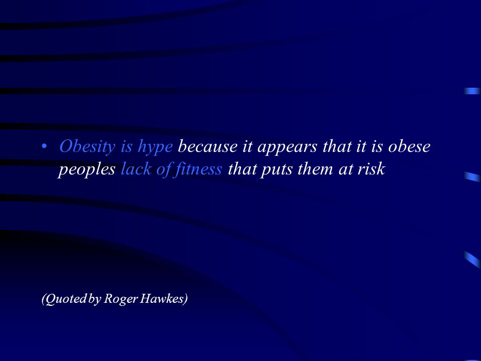 Obesity is hype because it appears that it is obese peoples lack of fitness that puts them at risk