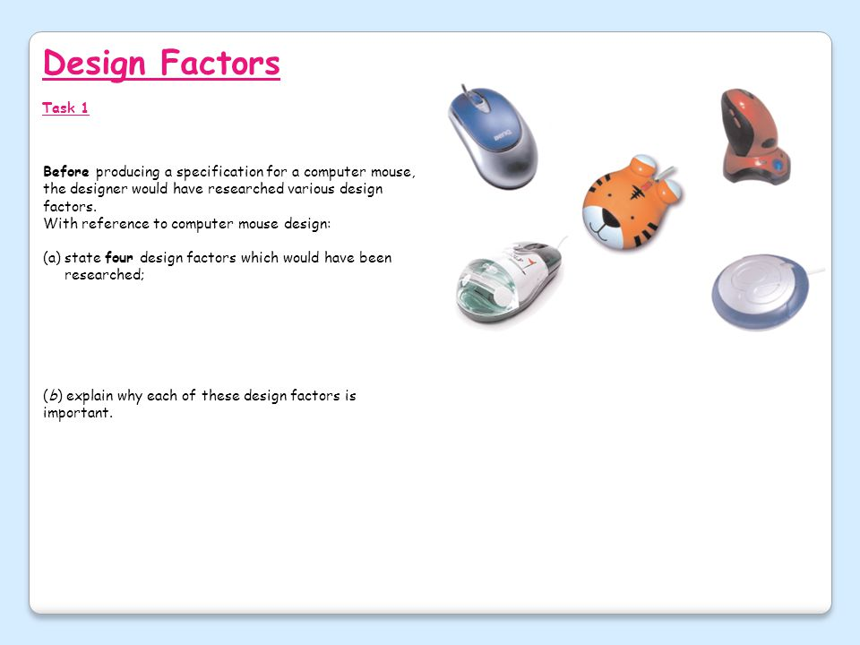 Design Factors Task 1. Before producing a specification for a computer mouse, the designer would have researched various design factors.