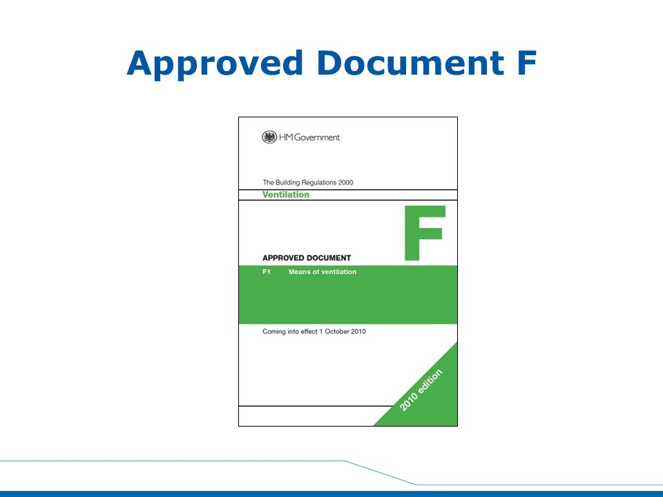 Approved Document F Part F 2010 came into effect on October 1st 2010 and Part F1 covers the Means of Ventilation in domestic housing.