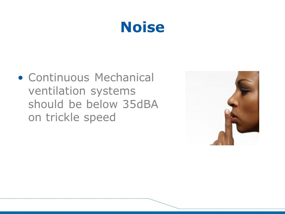 Noise Continuous Mechanical ventilation systems should be below 35dBA on trickle speed.