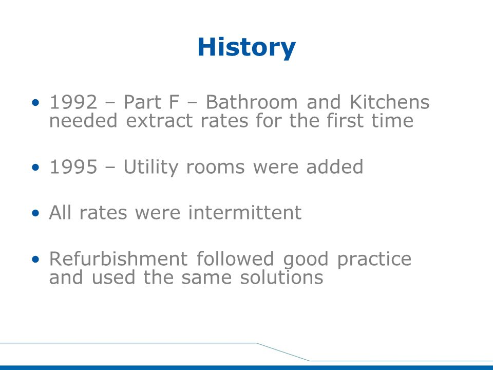 History 1992 – Part F – Bathroom and Kitchens needed extract rates for the first time. 1995 – Utility rooms were added.