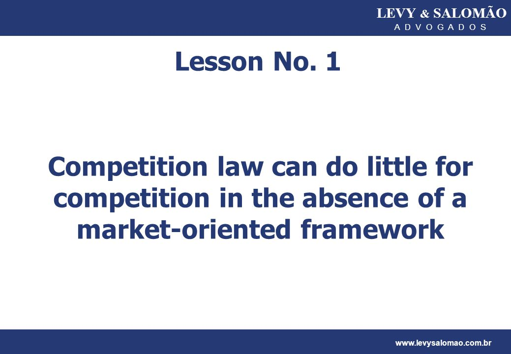 LEVY & SALOMÃO A D V O G A D O S. Lesson No. 1. Competition law can do little for competition in the absence of a market-oriented framework.