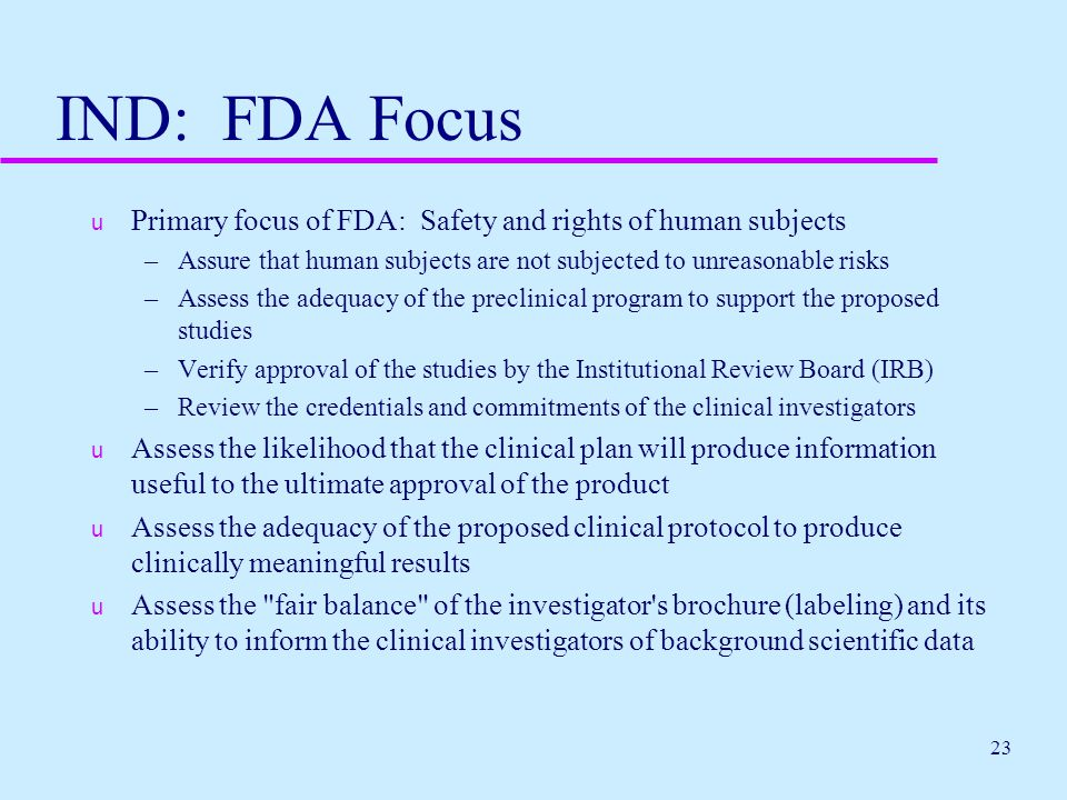 IND: FDA Focus Primary focus of FDA: Safety and rights of human subjects. Assure that human subjects are not subjected to unreasonable risks.