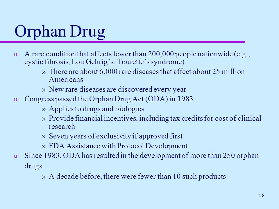 Orphan Drug A rare condition that affects fewer than 200,000 people nationwide (e.g., cystic fibrosis, Lou Gehrig's, Tourette's syndrome)